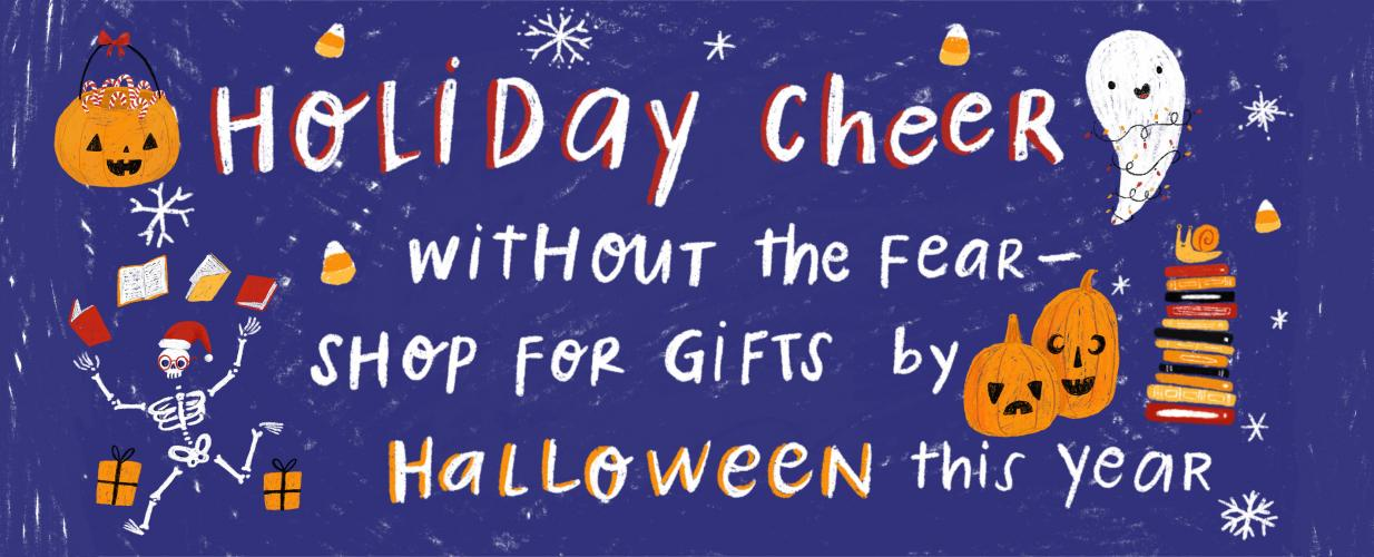 Holiday cheer without the fear, shop for gifts by Halloween this year!